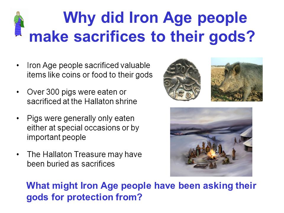 Why did Iron Age people make sacrifices to their gods? Iron Age people sacrificed valuable items like coins or food to their gods Over 300 pigs were e