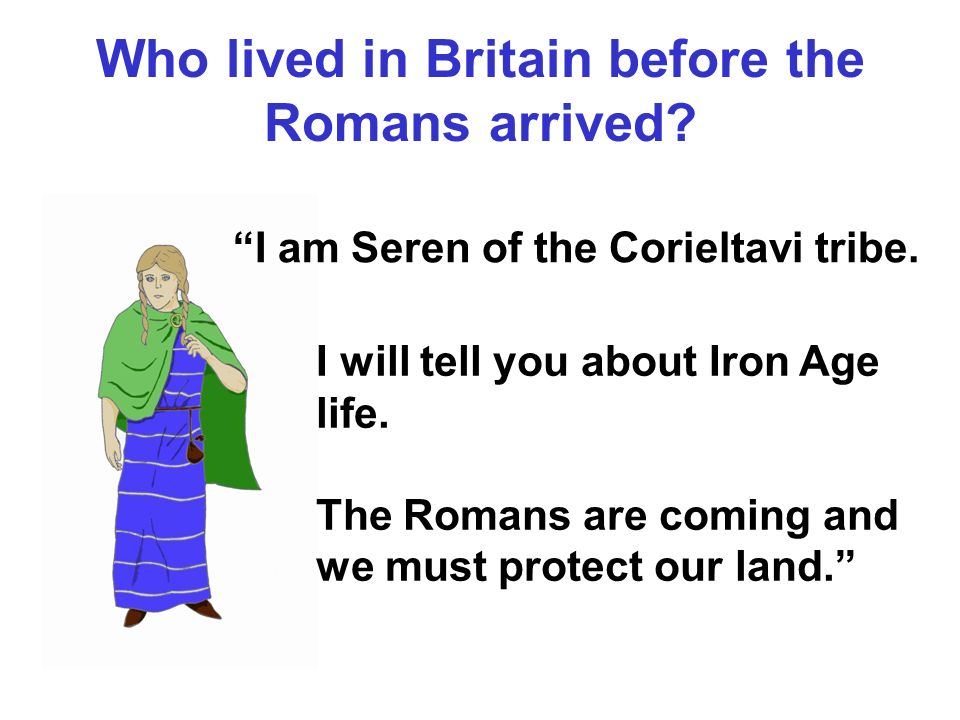 Who lived in Britain before the Romans arrived? I am Seren of the Corieltavi tribe. I will tell you about Iron Age life. The Romans are coming and we
