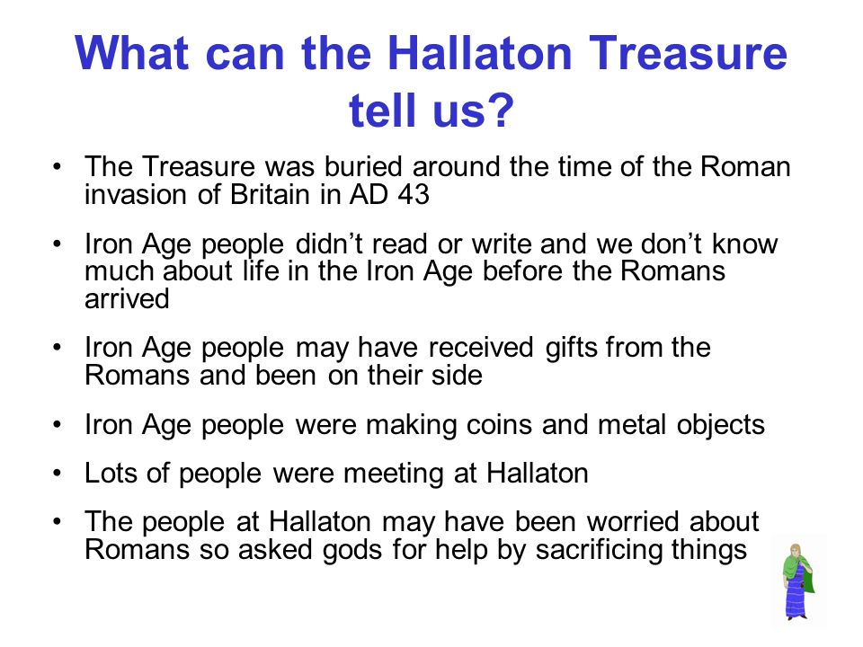 What can the Hallaton Treasure tell us? The Treasure was buried around the time of the Roman invasion of Britain in AD 43 Iron Age people didnt read o