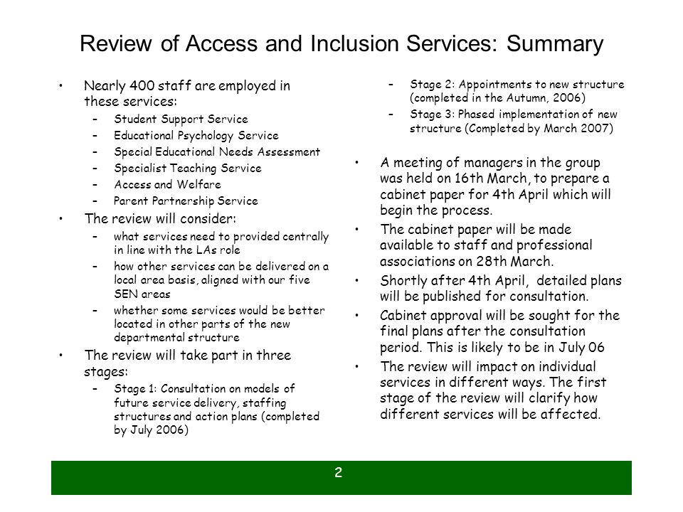 2 Review of Access and Inclusion Services: Summary Nearly 400 staff are employed in these services: –Student Support Service –Educational Psychology Service –Special Educational Needs Assessment –Specialist Teaching Service –Access and Welfare –Parent Partnership Service The review will consider: –what services need to provided centrally in line with the LAs role –how other services can be delivered on a local area basis, aligned with our five SEN areas –whether some services would be better located in other parts of the new departmental structure The review will take part in three stages: –Stage 1: Consultation on models of future service delivery, staffing structures and action plans (completed by July 2006) –Stage 2: Appointments to new structure (completed in the Autumn, 2006) –Stage 3: Phased implementation of new structure (Completed by March 2007) A meeting of managers in the group was held on 16th March, to prepare a cabinet paper for 4th April which will begin the process.
