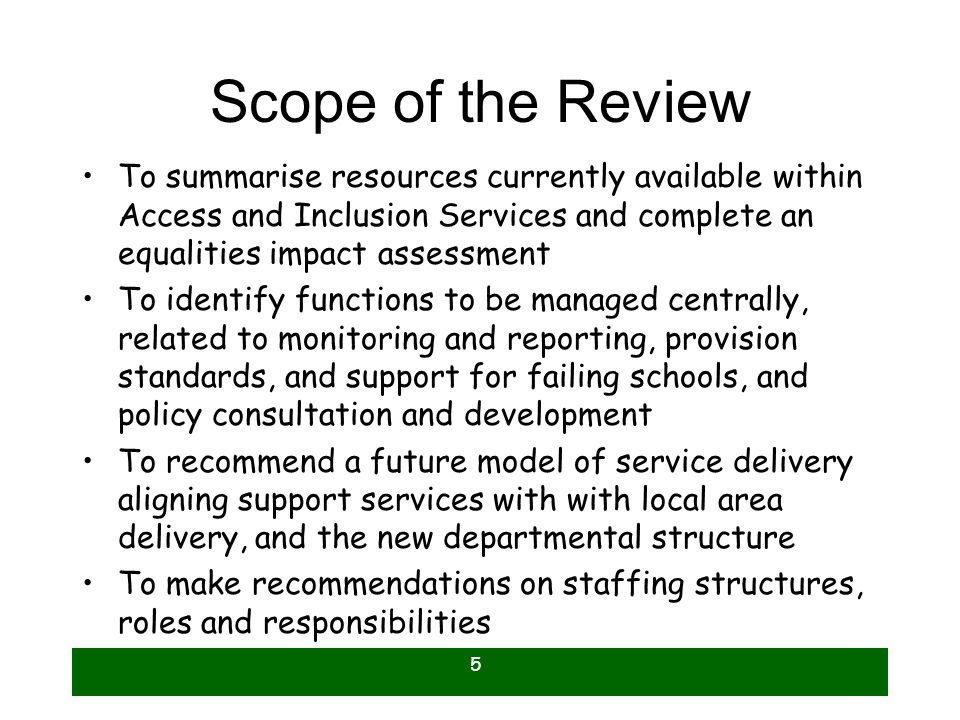 5 Scope of the Review To summarise resources currently available within Access and Inclusion Services and complete an equalities impact assessment To identify functions to be managed centrally, related to monitoring and reporting, provision standards, and support for failing schools, and policy consultation and development To recommend a future model of service delivery aligning support services with with local area delivery, and the new departmental structure To make recommendations on staffing structures, roles and responsibilities
