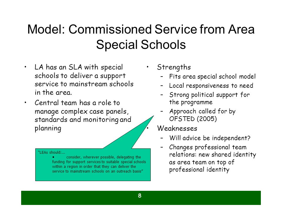 8 Model: Commissioned Service from Area Special Schools LA has an SLA with special schools to deliver a support service to mainstream schools in the area.