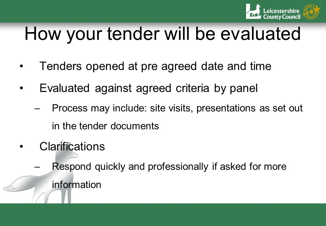 How your tender will be evaluated Tenders opened at pre agreed date and time Evaluated against agreed criteria by panel –Process may include: site visits, presentations as set out in the tender documents Clarifications –Respond quickly and professionally if asked for more information