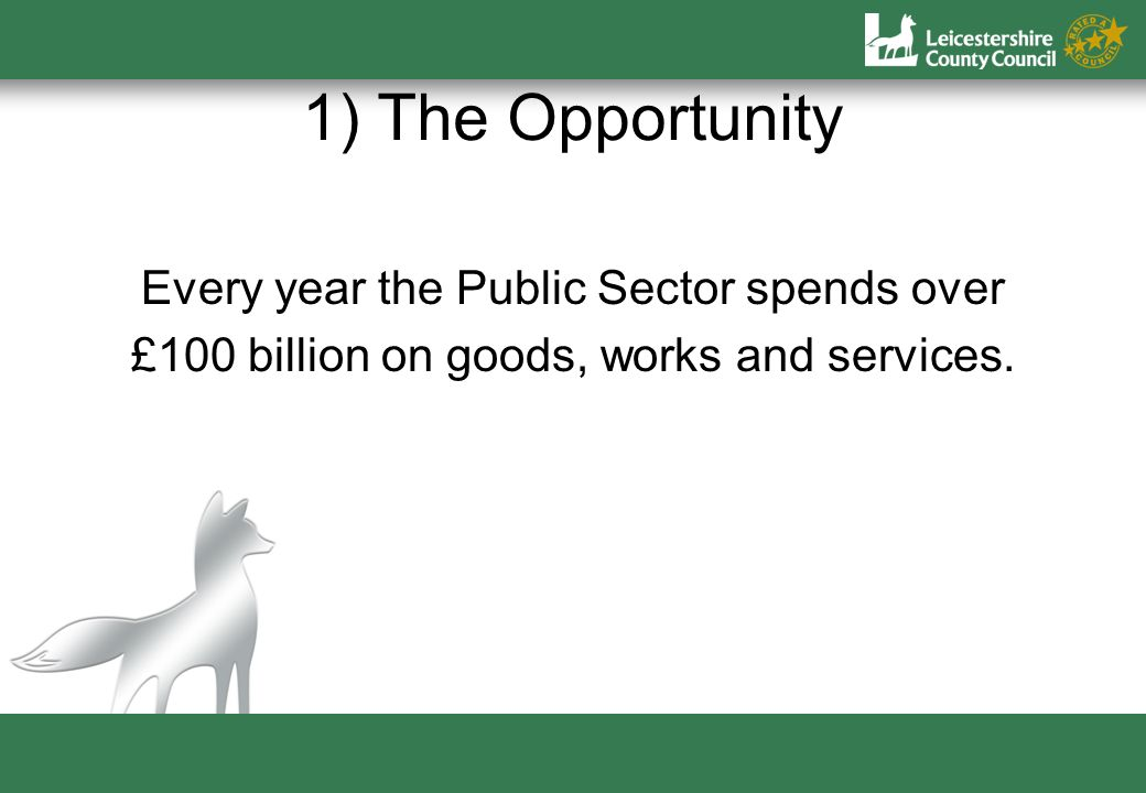 1) The Opportunity Every year the Public Sector spends over £100 billion on goods, works and services.
