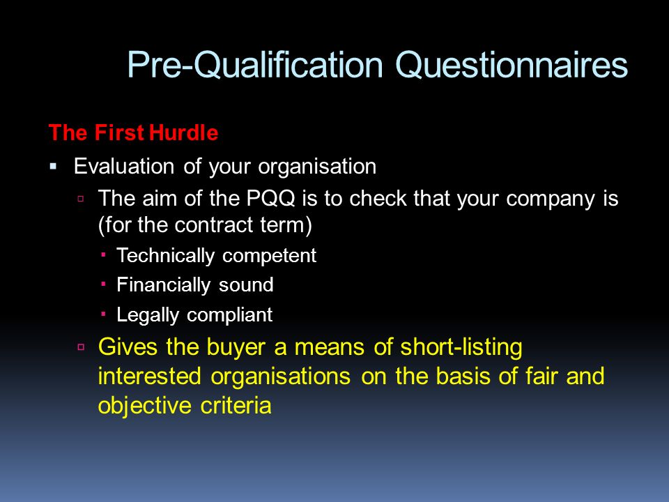 Pre-Qualification Questionnaires The First Hurdle Evaluation of your organisation The aim of the PQQ is to check that your company is (for the contract term) Technically competent Financially sound Legally compliant Gives the buyer a means of short-listing interested organisations on the basis of fair and objective criteria