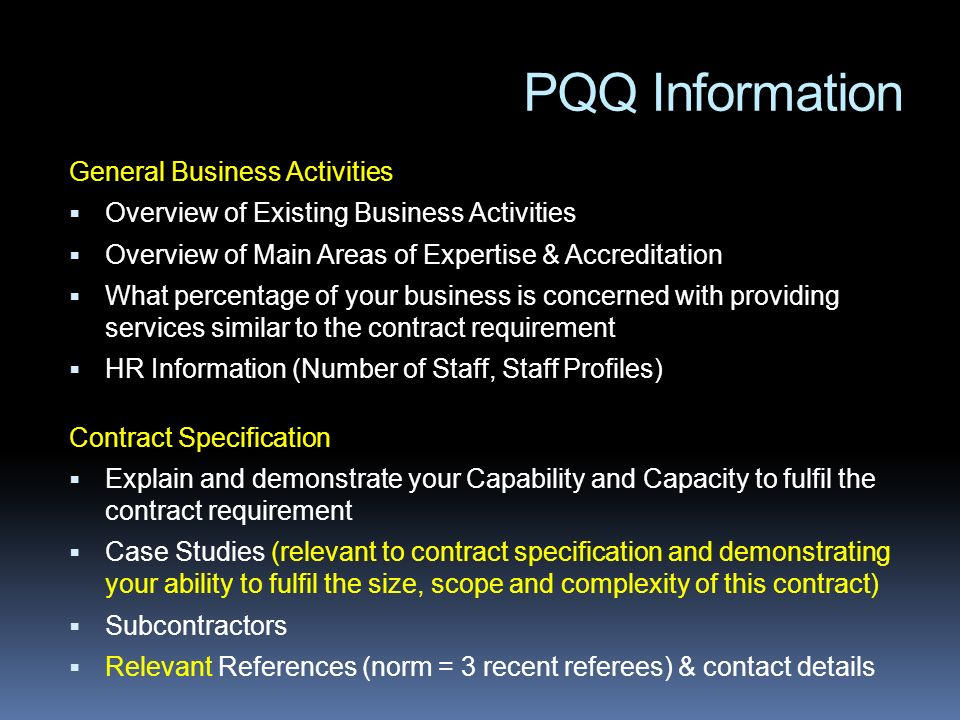 PQQ Information General Business Activities Overview of Existing Business Activities Overview of Main Areas of Expertise & Accreditation What percentage of your business is concerned with providing services similar to the contract requirement HR Information (Number of Staff, Staff Profiles) Contract Specification Explain and demonstrate your Capability and Capacity to fulfil the contract requirement Case Studies (relevant to contract specification and demonstrating your ability to fulfil the size, scope and complexity of this contract) Subcontractors Relevant References (norm = 3 recent referees) & contact details