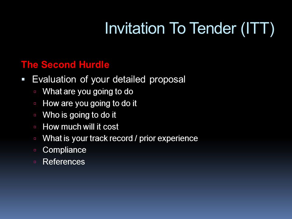 Invitation To Tender (ITT) The Second Hurdle Evaluation of your detailed proposal What are you going to do How are you going to do it Who is going to do it How much will it cost What is your track record / prior experience Compliance References