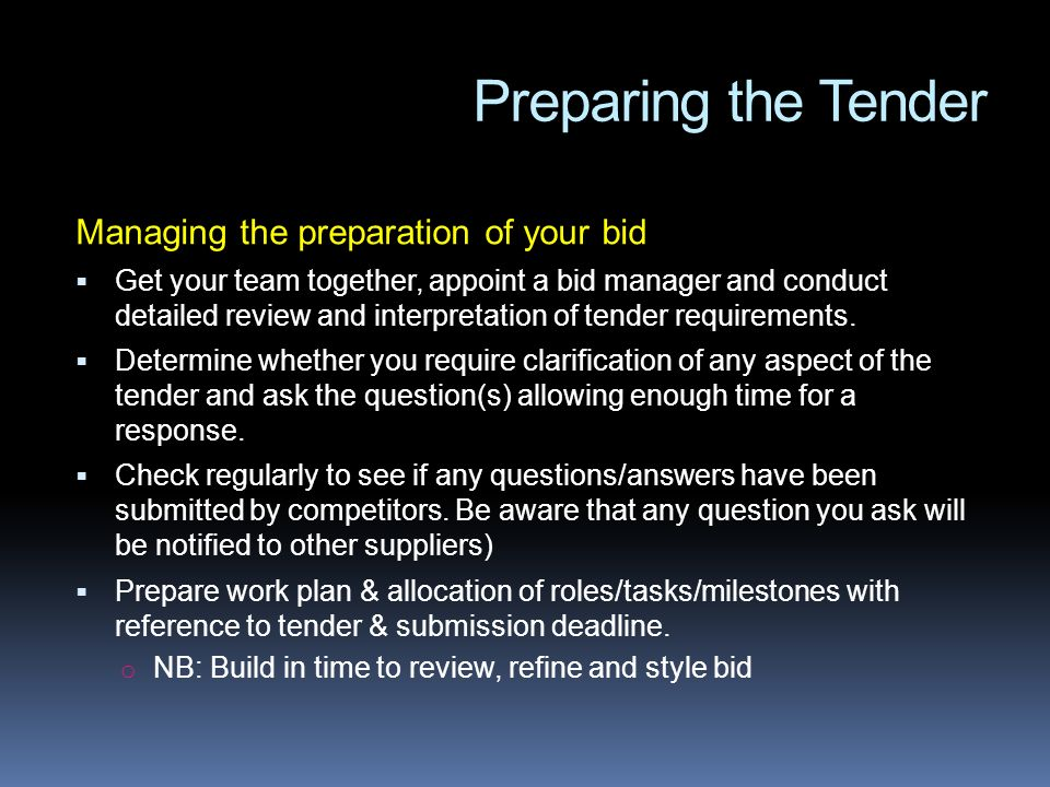Preparing the Tender Managing the preparation of your bid Get your team together, appoint a bid manager and conduct detailed review and interpretation of tender requirements.