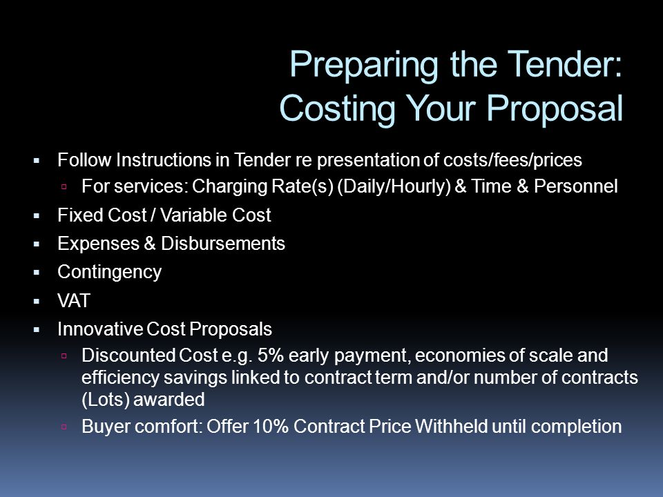 Preparing the Tender: Costing Your Proposal Follow Instructions in Tender re presentation of costs/fees/prices For services: Charging Rate(s) (Daily/Hourly) & Time & Personnel Fixed Cost / Variable Cost Expenses & Disbursements Contingency VAT Innovative Cost Proposals Discounted Cost e.g.