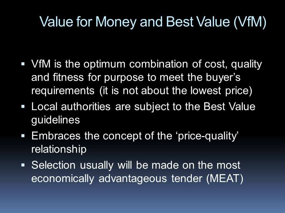 Value for Money and Best Value (VfM) VfM is the optimum combination of cost, quality and fitness for purpose to meet the buyers requirements (it is not about the lowest price) Local authorities are subject to the Best Value guidelines Embraces the concept of the price-quality relationship Selection usually will be made on the most economically advantageous tender (MEAT)