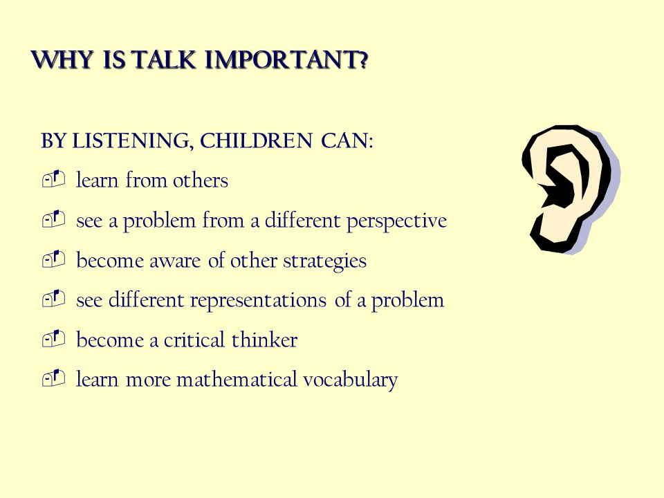 WHY IS TALK IMPORTANT? BY LISTENING, CHILDREN CAN: learn from others see a problem from a different perspective become aware of other strategies see d