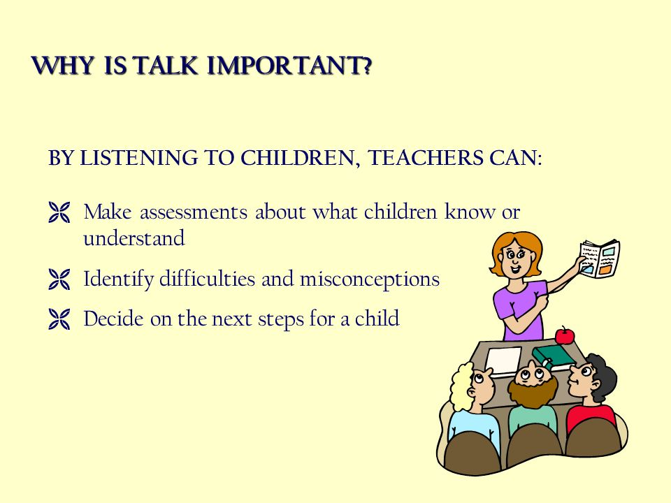 WHY IS TALK IMPORTANT? BY LISTENING TO CHILDREN, TEACHERS CAN: Make assessments about what children know or understand Identify difficulties and misco