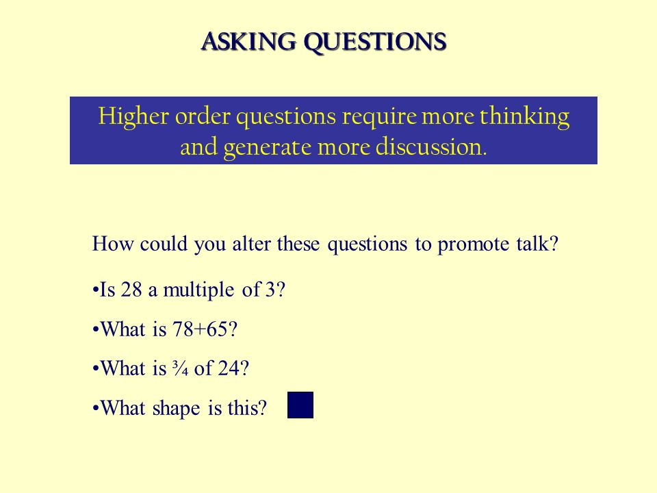 ASKING QUESTIONS Higher order questions require more thinking and generate more discussion. How could you alter these questions to promote talk? Is 28