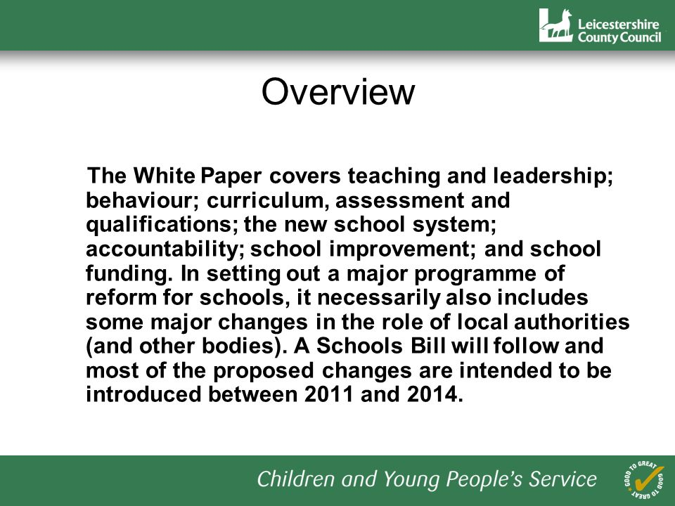 Overview The White Paper covers teaching and leadership; behaviour; curriculum, assessment and qualifications; the new school system; accountability; school improvement; and school funding.