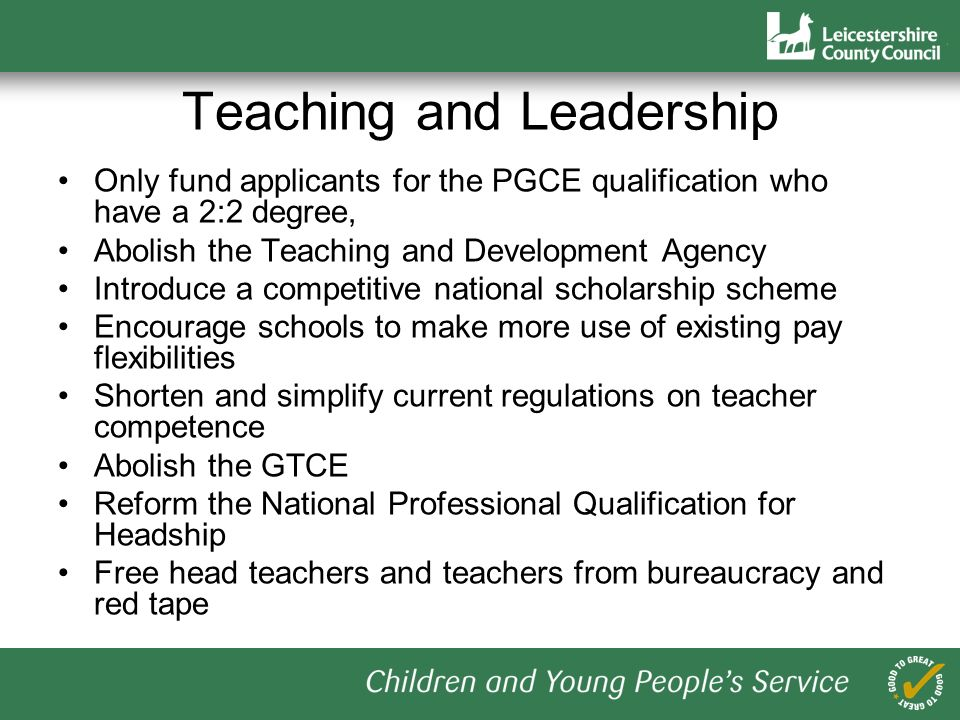 Teaching and Leadership Only fund applicants for the PGCE qualification who have a 2:2 degree, Abolish the Teaching and Development Agency Introduce a competitive national scholarship scheme Encourage schools to make more use of existing pay flexibilities Shorten and simplify current regulations on teacher competence Abolish the GTCE Reform the National Professional Qualification for Headship Free head teachers and teachers from bureaucracy and red tape
