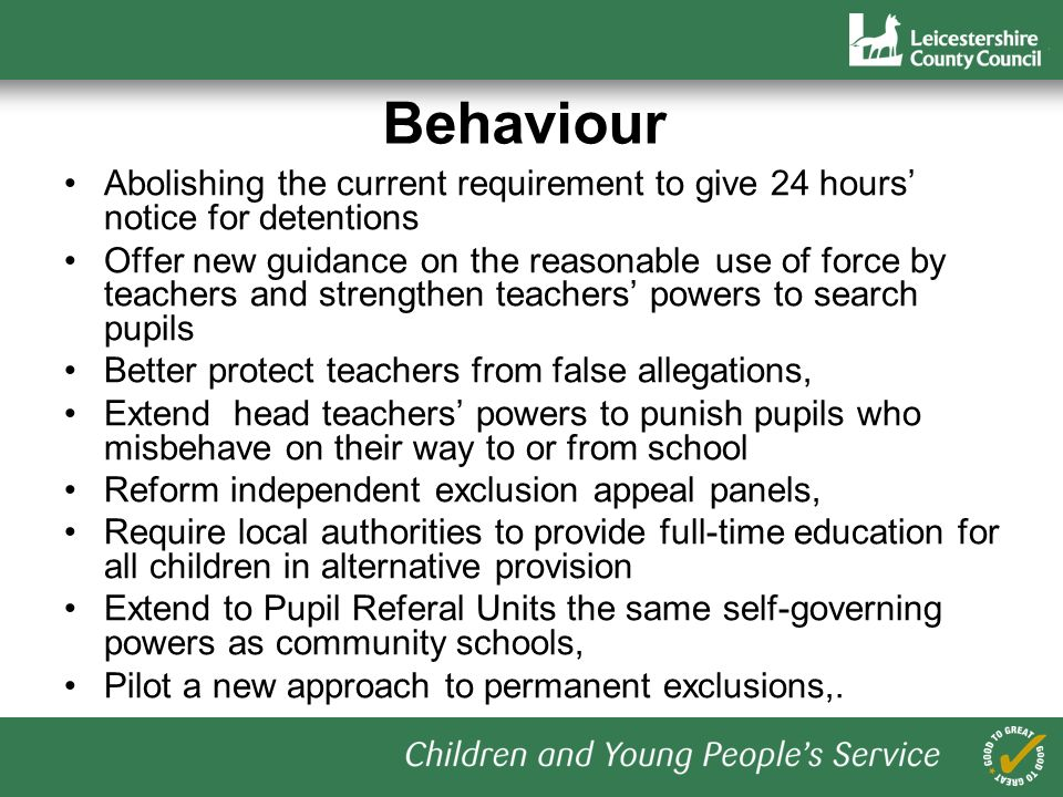 Behaviour Abolishing the current requirement to give 24 hours notice for detentions Offer new guidance on the reasonable use of force by teachers and strengthen teachers powers to search pupils Better protect teachers from false allegations, Extend head teachers powers to punish pupils who misbehave on their way to or from school Reform independent exclusion appeal panels, Require local authorities to provide full-time education for all children in alternative provision Extend to Pupil Referal Units the same self-governing powers as community schools, Pilot a new approach to permanent exclusions,.