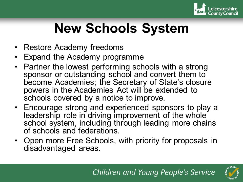 New Schools System Restore Academy freedoms Expand the Academy programme Partner the lowest performing schools with a strong sponsor or outstanding school and convert them to become Academies; the Secretary of States closure powers in the Academies Act will be extended to schools covered by a notice to improve.