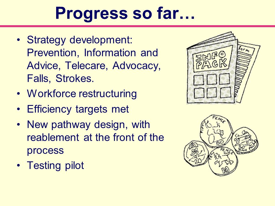 Progress so far… Strategy development: Prevention, Information and Advice, Telecare, Advocacy, Falls, Strokes. Workforce restructuring Efficiency targ