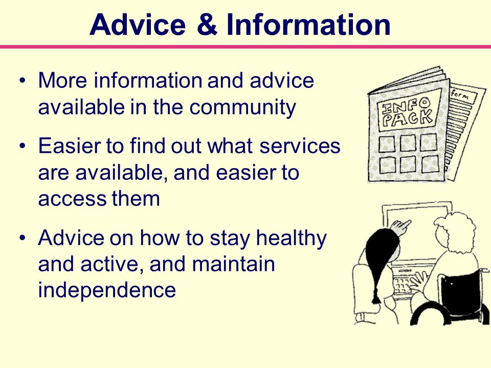 More information and advice available in the community Easier to find out what services are available, and easier to access them Advice on how to stay