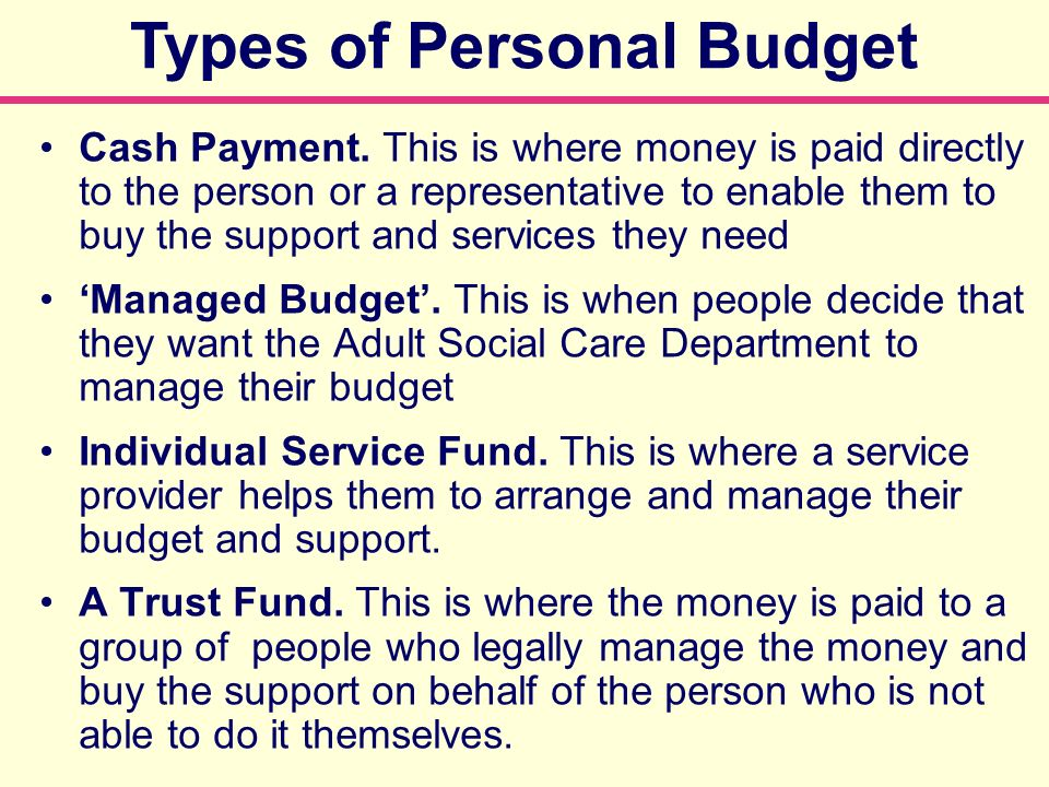 Types of Personal Budget Cash Payment. This is where money is paid directly to the person or a representative to enable them to buy the support and se