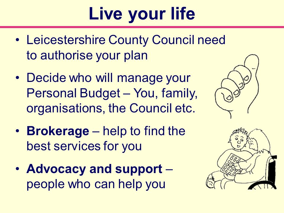 Leicestershire County Council need to authorise your plan Decide who will manage your Personal Budget – You, family, organisations, the Council etc.