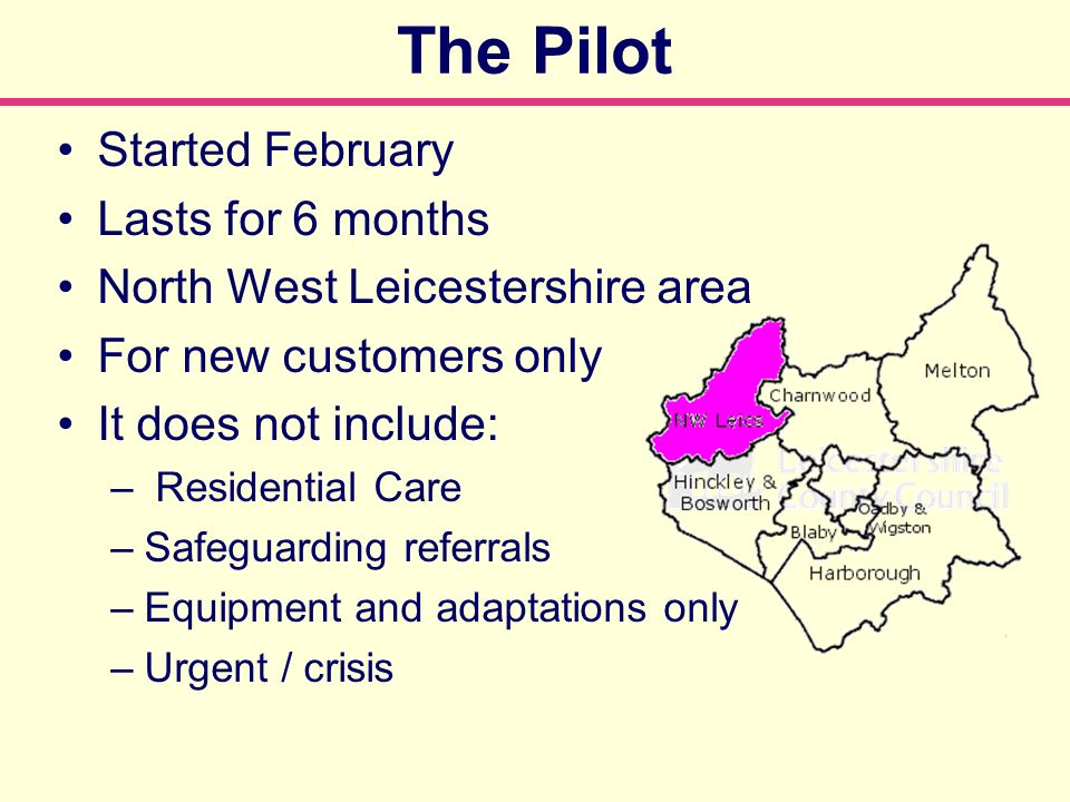 The Pilot Started February Lasts for 6 months North West Leicestershire area For new customers only It does not include: – Residential Care –Safeguarding referrals –Equipment and adaptations only –Urgent / crisis