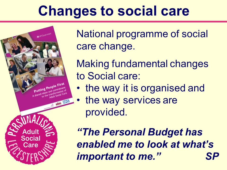 Changes to social care National programme of social care change. The Personal Budget has enabled me to look at whats important to me. SP Making fundam