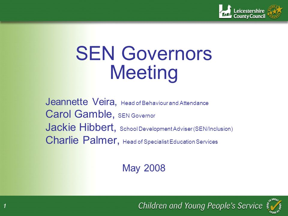 1 SEN Governors Meeting Jeannette Veira, Head of Behaviour and Attendance Carol Gamble, SEN Governor Jackie Hibbert, School Development Adviser (SEN/Inclusion) Charlie Palmer, Head of Specialist Education Services May 2008