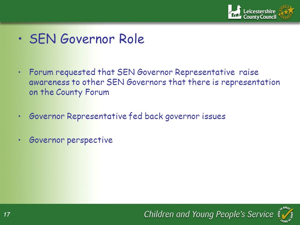 17 SEN Governor Role Forum requested that SEN Governor Representative raise awareness to other SEN Governors that there is representation on the County Forum Governor Representative fed back governor issues Governor perspective