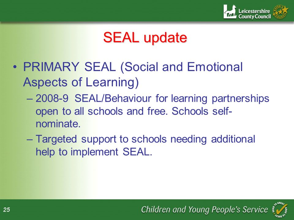 25 SEAL update PRIMARY SEAL (Social and Emotional Aspects of Learning) –2008-9 SEAL/Behaviour for learning partnerships open to all schools and free.