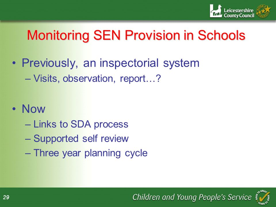 29 Monitoring SEN Provision in Schools Previously, an inspectorial system –Visits, observation, report….