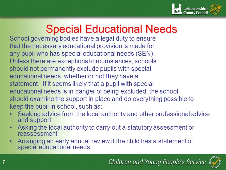 7 Special Educational Needs School governing bodies have a legal duty to ensure that the necessary educational provision is made for any pupil who has special educational needs (SEN).