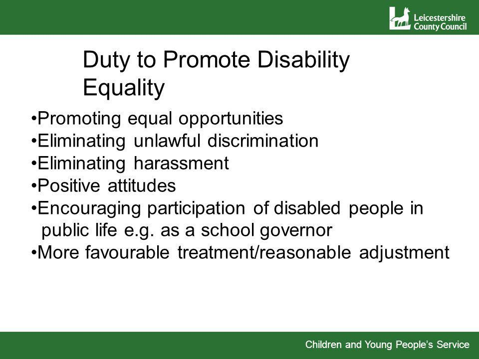 Children and Young Peoples Service Duty to Promote Disability Equality Promoting equal opportunities Eliminating unlawful discrimination Eliminating harassment Positive attitudes Encouraging participation of disabled people in public life e.g.
