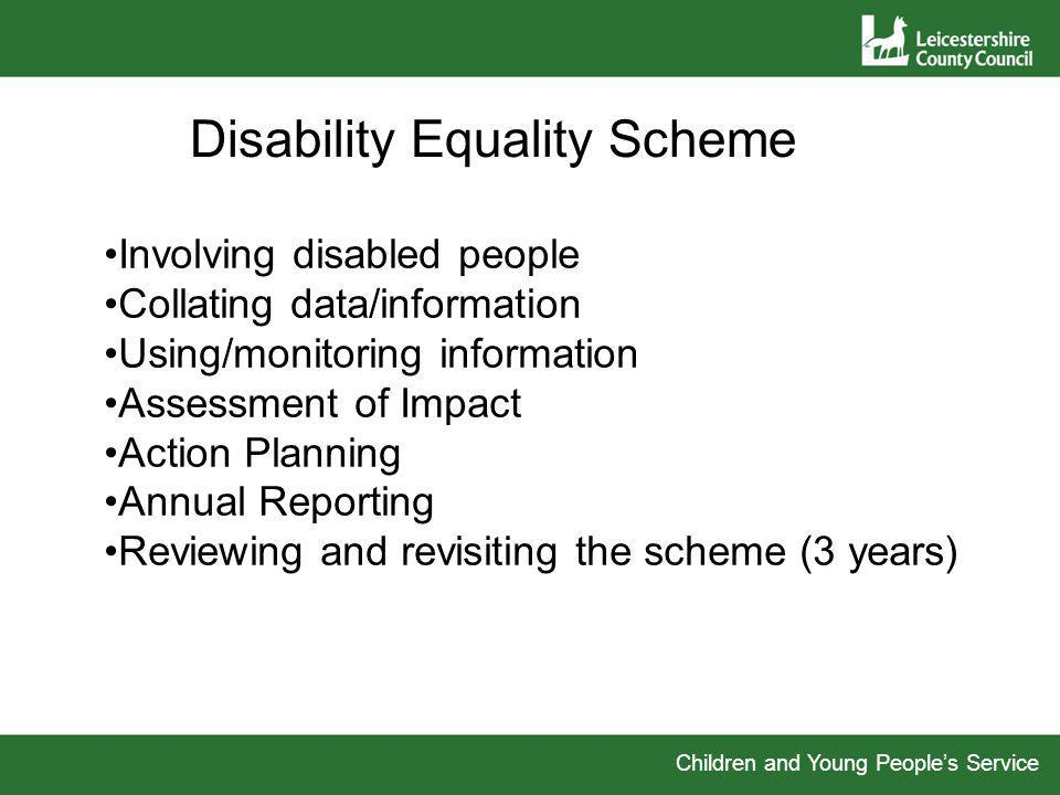 Children and Young Peoples Service Disability Equality Scheme Involving disabled people Collating data/information Using/monitoring information Assessment of Impact Action Planning Annual Reporting Reviewing and revisiting the scheme (3 years)