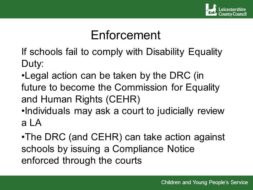 Children and Young Peoples Service Enforcement If schools fail to comply with Disability Equality Duty: Legal action can be taken by the DRC (in future to become the Commission for Equality and Human Rights (CEHR) Individuals may ask a court to judicially review a LA The DRC (and CEHR) can take action against schools by issuing a Compliance Notice enforced through the courts