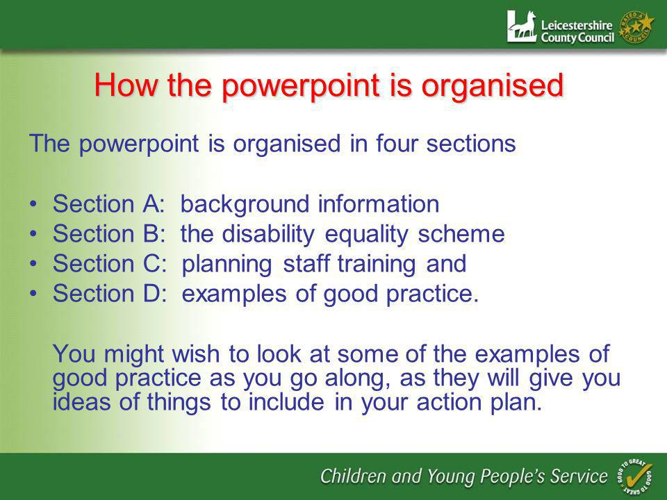 How the powerpoint is organised The powerpoint is organised in four sections Section A: background information Section B: the disability equality scheme Section C: planning staff training and Section D: examples of good practice.