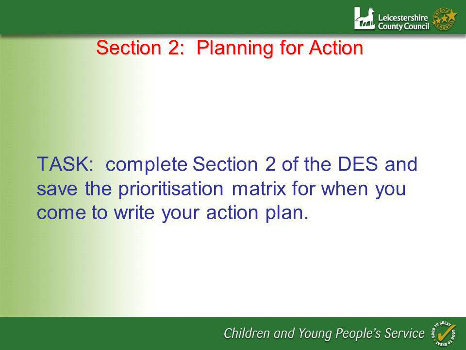 Section 2: Planning for Action TASK: complete Section 2 of the DES and save the prioritisation matrix for when you come to write your action plan.