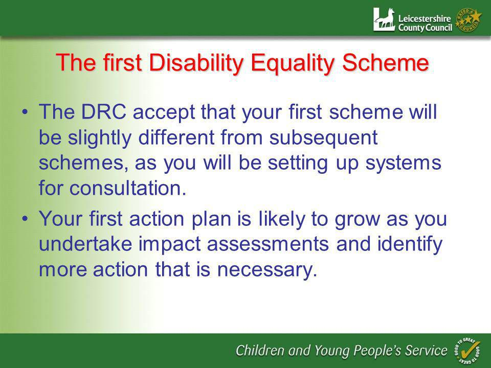 The first Disability Equality Scheme The DRC accept that your first scheme will be slightly different from subsequent schemes, as you will be setting up systems for consultation.