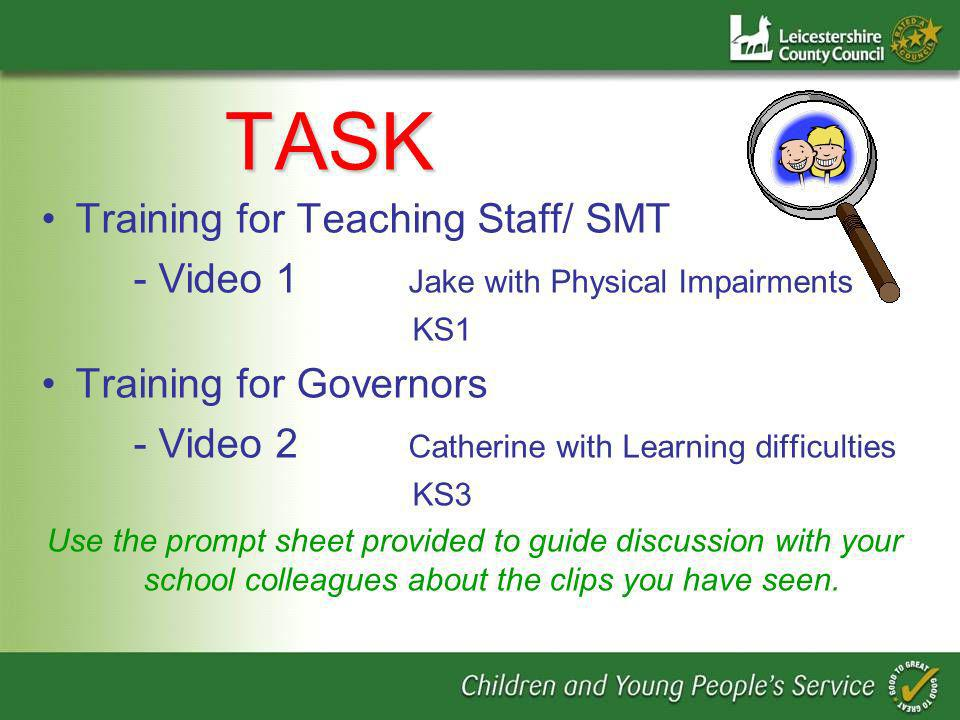 TASK TASK Training for Teaching Staff/ SMT - Video 1 Jake with Physical Impairments KS1 Training for Governors - Video 2 Catherine with Learning difficulties KS3 Use the prompt sheet provided to guide discussion with your school colleagues about the clips you have seen.