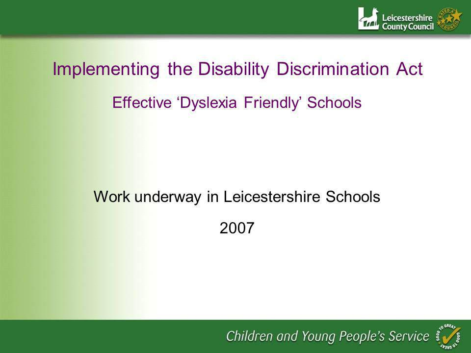 Implementing the Disability Discrimination Act Effective Dyslexia Friendly Schools Work underway in Leicestershire Schools 2007