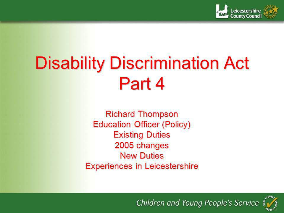 Disability Discrimination Act Part 4 Richard Thompson Education Officer (Policy) Existing Duties 2005 changes New Duties Experiences in Leicestershire