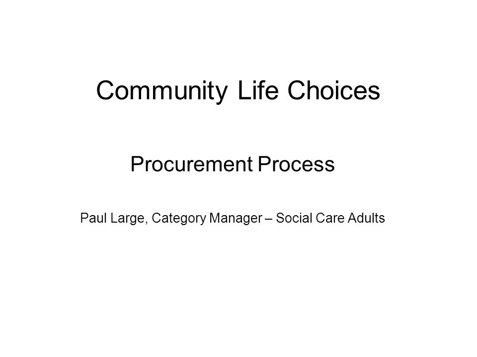 Community Life Choices Procurement Process Paul Large, Category Manager – Social Care Adults