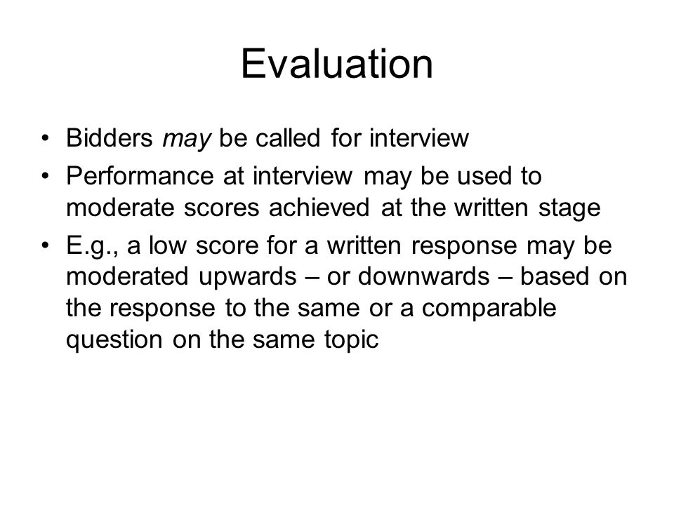 Evaluation Bidders may be called for interview Performance at interview may be used to moderate scores achieved at the written stage E.g., a low score for a written response may be moderated upwards – or downwards – based on the response to the same or a comparable question on the same topic