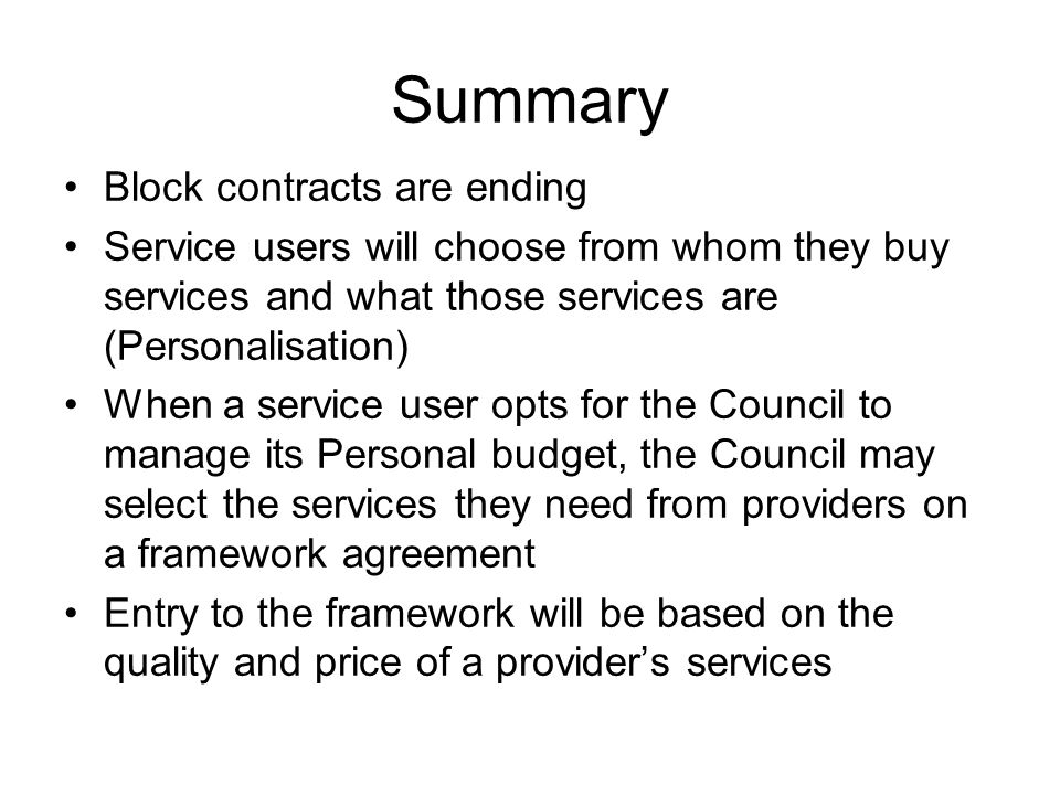 Summary Block contracts are ending Service users will choose from whom they buy services and what those services are (Personalisation) When a service user opts for the Council to manage its Personal budget, the Council may select the services they need from providers on a framework agreement Entry to the framework will be based on the quality and price of a providers services