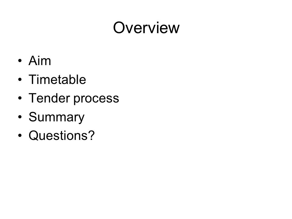 Overview Aim Timetable Tender process Summary Questions?