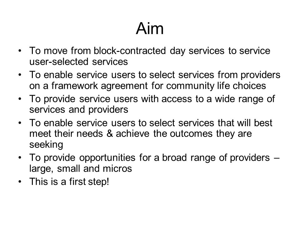 Aim To move from block-contracted day services to service user-selected services To enable service users to select services from providers on a framework agreement for community life choices To provide service users with access to a wide range of services and providers To enable service users to select services that will best meet their needs & achieve the outcomes they are seeking To provide opportunities for a broad range of providers – large, small and micros This is a first step!