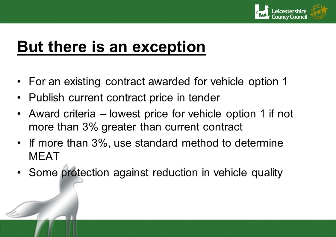 But there is an exception For an existing contract awarded for vehicle option 1 Publish current contract price in tender Award criteria – lowest price for vehicle option 1 if not more than 3% greater than current contract If more than 3%, use standard method to determine MEAT Some protection against reduction in vehicle quality