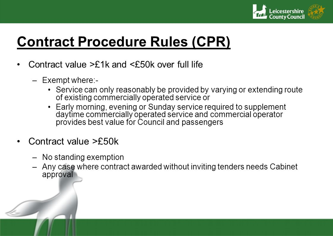 Contract Procedure Rules (CPR) Contract value >£1k and <£50k over full life –Exempt where:- Service can only reasonably be provided by varying or extending route of existing commercially operated service or Early morning, evening or Sunday service required to supplement daytime commercially operated service and commercial operator provides best value for Council and passengers Contract value >£50k –No standing exemption –Any case where contract awarded without inviting tenders needs Cabinet approval