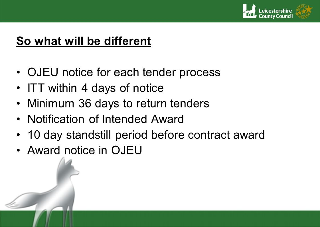 So what will be different OJEU notice for each tender process ITT within 4 days of notice Minimum 36 days to return tenders Notification of Intended Award 10 day standstill period before contract award Award notice in OJEU