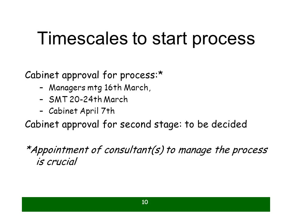 10 Timescales to start process Cabinet approval for process:* –Managers mtg 16th March, –SMT 20-24th March –Cabinet April 7th Cabinet approval for sec